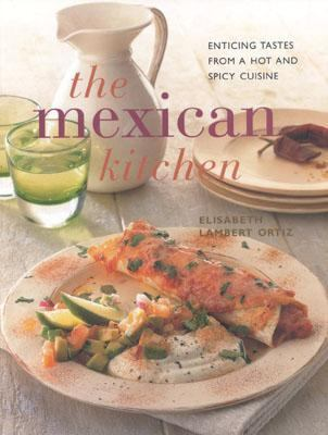 Mexican Kitchen Enticing Tastes from a Hot and Spicy Cuisine