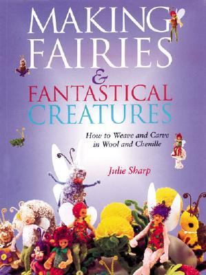 Making Fairies and Fantastical Creatures How to Weave and Carve in Wool and Chenille
