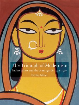 Triumph of Modernism Indian Artists and the Avant-garde, 1922-47