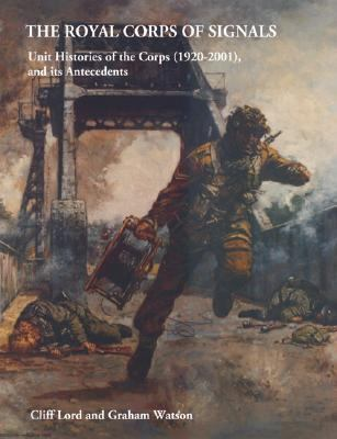 Royal Corps of Signals Unit Histories of the Corps (1920-2001) and Its Antecedents
