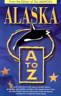 Alaska A to Z A Handy Reference to the Places, People, History, Geography and Wildlife of Alaska