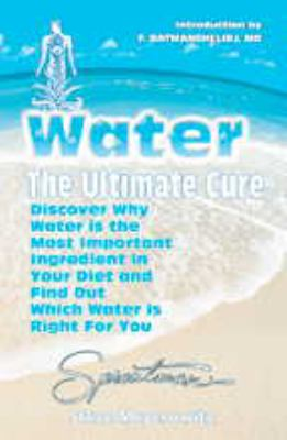 Water The Ultimate Cure  Discover Why Water Is the Most Important Ingredient in Your Diet and Find Out Which Water Is Right for You