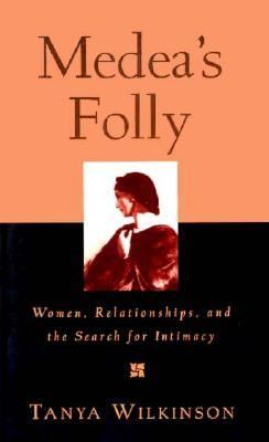 Medea's Folly: Women, Relationships, and the Search for Intimacy - Tanya Wilkinson - Paperback