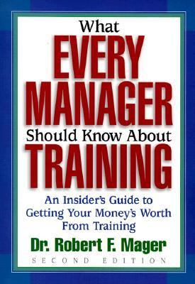 What Every Manager Should Know About Training An Insider's Guide to Getting Your Money's Worth from Training