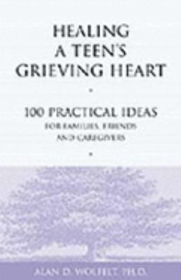 Healing a Teen's Grieving Heart 100 Practical Ideas for Families, Friends & Caregivers