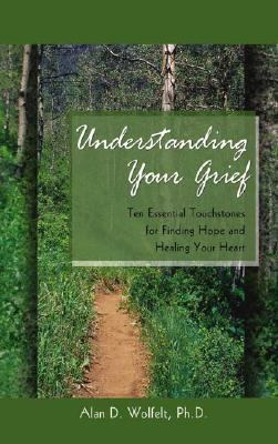 Understanding Your Grief Ten Essential Touchstones for Finding Hope and Healing Your Heart