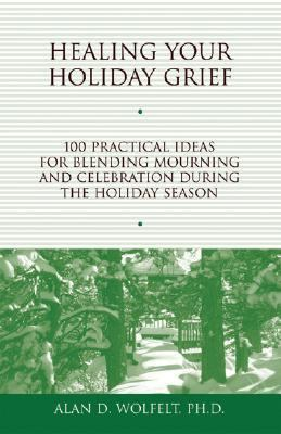 Healing Your Holiday Grief 100 Practical Ideas for Blending Mourning And Celebration During the Holiday Season
