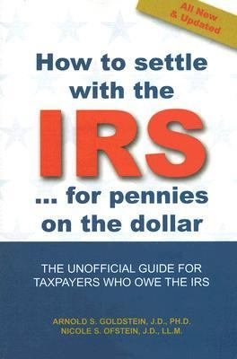 How to Settle With the IRS for Pennies on the Dollar The Unoffical Guide for Taxpayers Who Owe the IRS