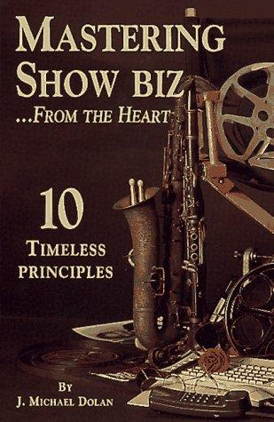 Mastering Show Biz From The Heart. 10 Timeless Principles