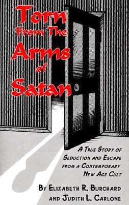 Torn from the Arms of Satan A True Story of Seduction and Escape from a Contemporary New Age Cult
