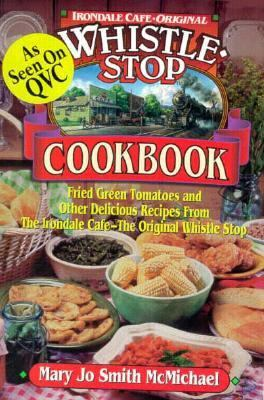 Whistle Stop Cookbook Fried Green Tomatoes and Other Delicious Recipes from the Irondale Cafe-The Original Whistle Stop