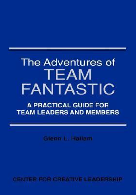Adventures of Team Fantastic A Practical Guide for Team Leaders and Members