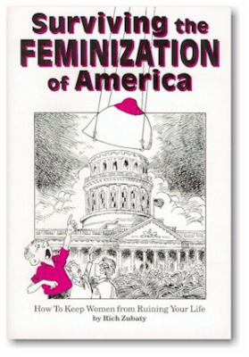 Surviving the Feminization of America How to Keep Women from Ruining Your Life