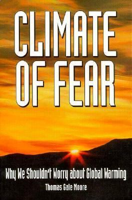 Climate of Fear Why We Shouldn't Worry About Global Warming