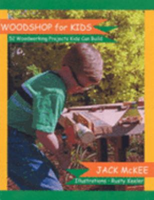 Woodshop for Kids: 52 Woodworking Projects Kids Can Build