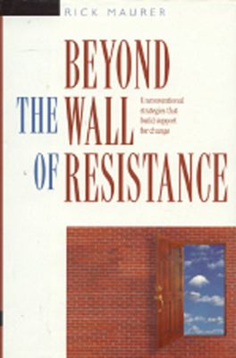 Beyond the Wall of Resistance Unconventional Strategies That Build Support for Change