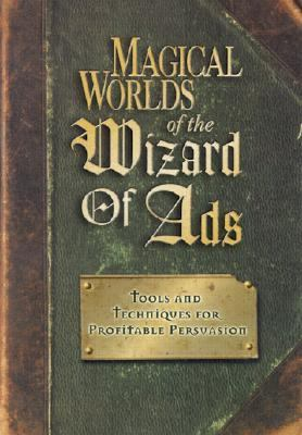 Magical Worlds of the Wizard of Ads Tools and Techniques for Profitable Persuasion