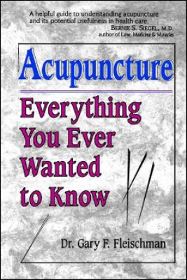 Acupuncture: Everything You Ever Wanted to Know but Were Afraid to Ask - Gary F. Fleischman - Paperback