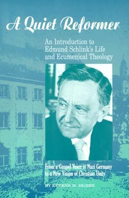 Quiet Reformer An Introduction to Edmund Schlink's Life and Ecumenical Theology  From a Gospel Voice in Nazi Germany to a New Vision of Christian Unity