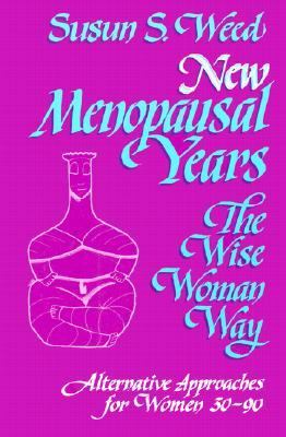 New Menopausal Years The Wise Woman Way, Alternative Approaches for Women 30-90