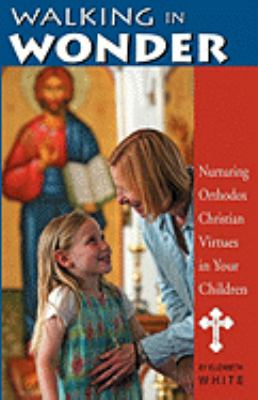 Walking In Wonder Nurturing Orthodox Christian Virtues In Your Children