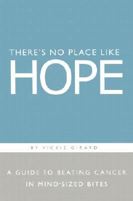 There's No Place Like Hope A Guide to Beating Cancer in Mind-Sized Bites  A Book of Hope, Help, and Inspiration for Cancer Patients and Their Families