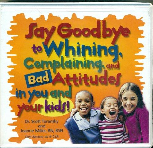 Say Goodbye to Whining, Complaining, and Bad Attitudes...in You and Your Kids: Live Sessions on 8 CDs