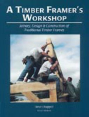 Timber Framer's Workshop Joinery & Design Essentials for Building Traditional Timber Frames