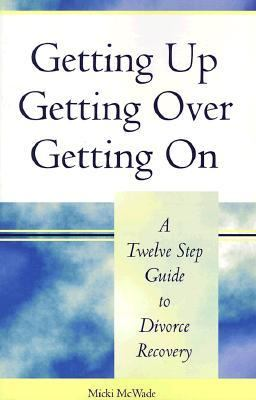 Getting Up, Getting Over, Getting on A Twelve Step Guide to Divorce Recovery