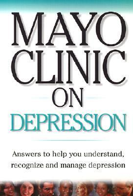 Mayo Clinic on Depression Answers to Help You Understand, Recognize and Manage Depression