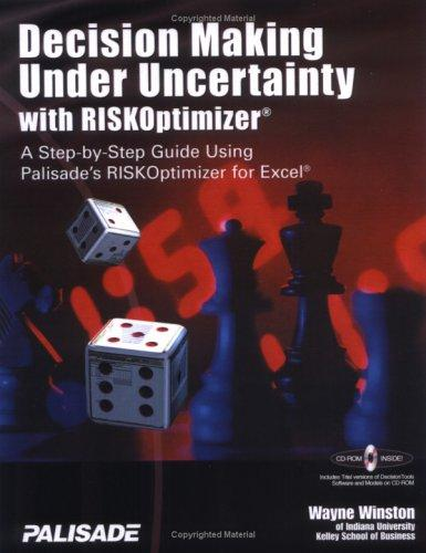 Decision Making Under Uncertainty With RISKOptimizer : A Step-To-Step Guide Using Palisade's RISKOptimizer for Excel