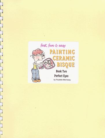 Painting Ceramic Bisque: Book Two - Perfect eyes (Fast, Fun & Easy Ser. 2)