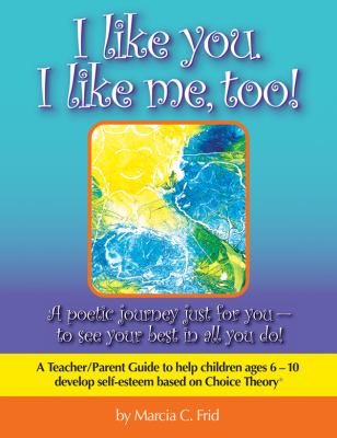 I Like You, I Like Me, Too! : A Teacher/Parent Guide to Help Children Aged 6-10 Develop Self-Esteem Based on Choice Theory