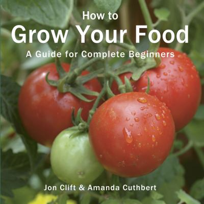How to Grow Your Food : A Guide for Brand-New Gardeners