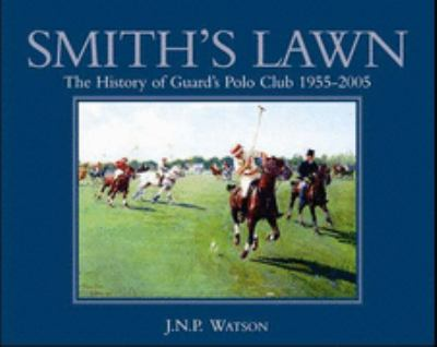 Smith's Lawn The History of Guards Polo Club 1955-2005