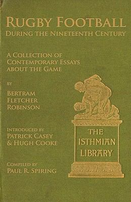 Rugby Football during the Nineteenth Century: A Collection of Contemporary Essays about the Game by Bertram Fletcher Robinson