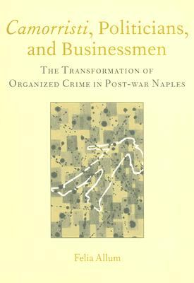 Camorristi, Politicians And Businessmen The Transformation Of Organized Crime In Post-war Naples