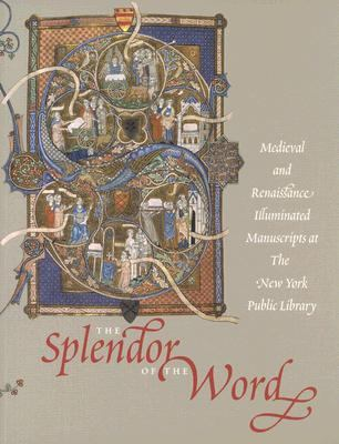 Splendor of the Word medieval and Renaissance Illuminated Manuscripts at the New York Public Library