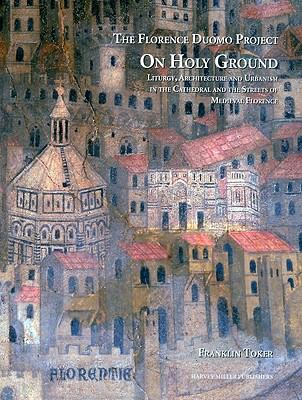 On Holy Ground: Liturgy, Architecture and Urbanism in the Cathedral and the Streets of Medieval Florence (FLORENCE DUOMO PROJECT)