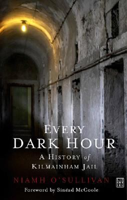 Every Dark Hour: A History of Kilmainham Jail