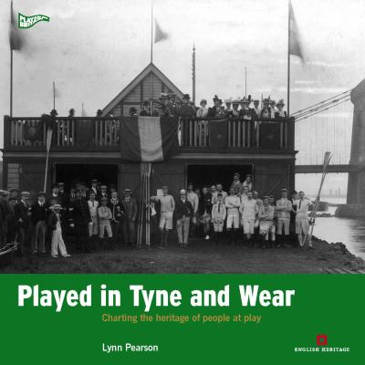 Played on Tyne and Wear : Charting the Heritage of Two Cities at Play