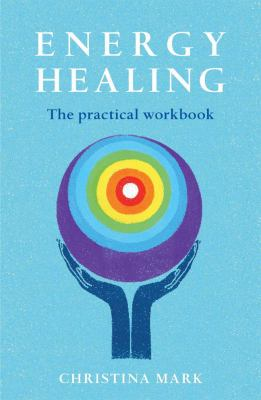 Energy Healing: The Practical Workbook