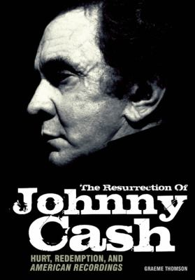Resurrection of Johnny Cash : Hurt, Redemption, and American Recordings