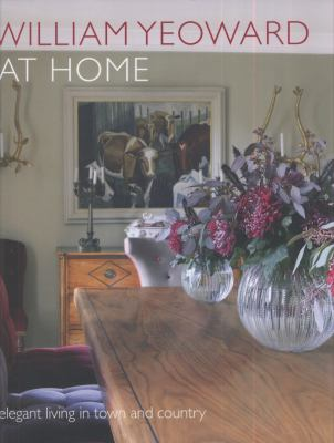 William Yeoward at Home : Elegant Living and Entertaining in Town and Country