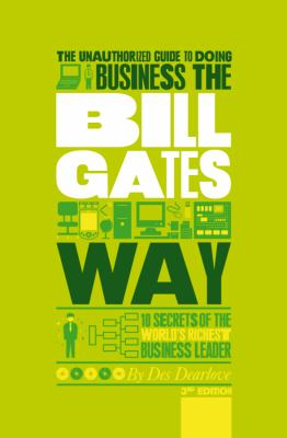 The Unauthorized Guide To Doing Business the Bill Gates Way: 10 Secrets of the World's Richest Business Leader