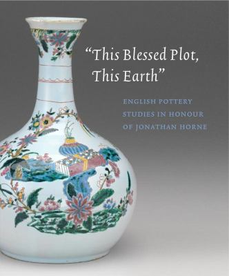 This Blessed Plot, This Earth : English Pottery Studies in Honour of Jonathan Horne