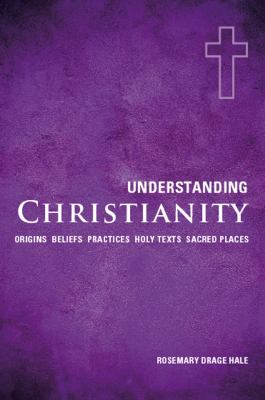 Understanding Christianity : Origins, Beliefs, Practices, Holy Texts, Sacred Places