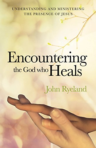 Encountering the God Who Heals: Understanding,Encountering and Ministering the Presence of Jesus