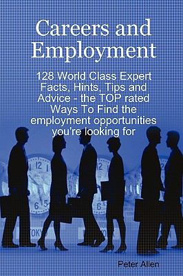 Careers and Employment - 128 World Class Expert Facts, Hints, Tips and Advice - the TOP rated Ways to Find the employment opportunities you're looking For - Allen, Peter pdf epub