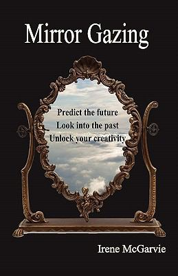 Mirror Gazing : Predict the Future, Look into the Past, Unlock Your Creativity